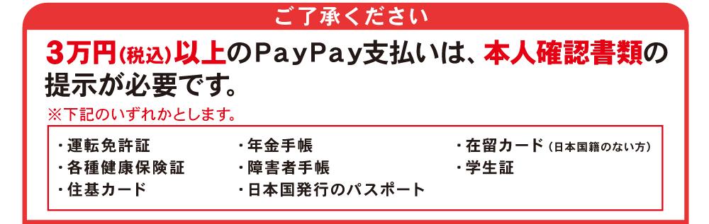 【ご了承ください】3万円(税込)以上のPayPay支払いは、本人確認書類の提示が必要です。※下記のいずれかとします。・運転免許証・年金手帳・在留カード(日本国籍のない方)・各種健康保険証・障害者手帳・学生証・住基カード・日本国発行のパスポート