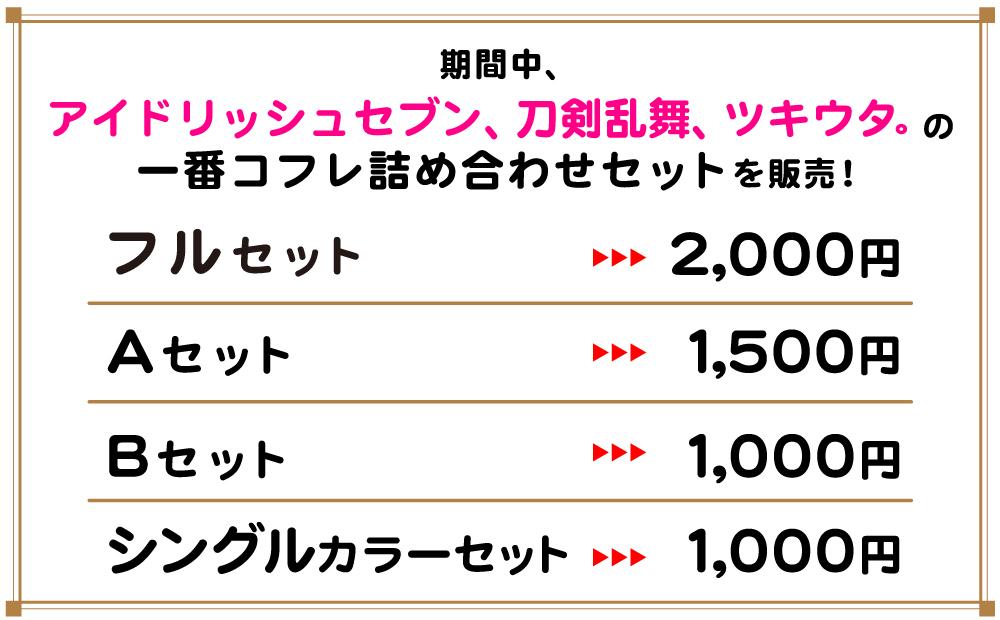 期間中、アイドリッシュセブン、刀剣乱舞、ツキウタ。の一番コフレ詰め合わせセットを販売!フルセット…2,000円 Aセット…1,500円 Bセット…1,000円 シングルカラーセット…1,000円