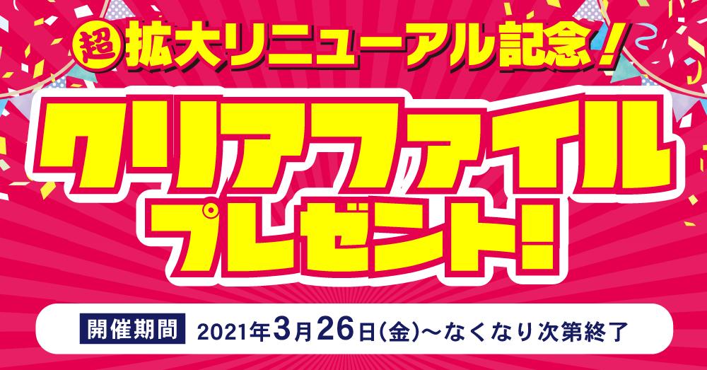 超拡大リニューアル記念!クリアファイルプレゼント!【開催期間:2021年3月26日(金)~なくなり次第終了】