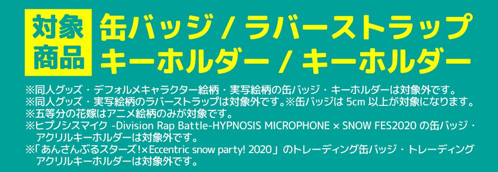 同人グッズ・デフォルメキャラクター絵柄・実写絵柄の缶バッジ・キーホルダーは対象外です。同人グッズ・実写絵柄のラバーストラップは対象外です。缶バッジは5cm以上が対象になります。五当分の花嫁はアニメ絵柄のみが対象です。ヒプノシスマイク-Division RapBattle-HYPNOSIS MICROPHONE×SNOW FES2020の缶バッジ・アクリルキーホルダーは対象外です。「あんさんぶるスターズ!×Eccentric snow Party!2020」のトレーディング缶バッジ・トレーディングアクリルキーホルダーは対象外です。