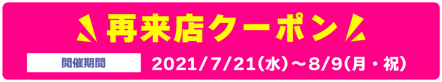 再来店クーポン【開催期間】2021年7月21日(水)~8月9日(月・祝)