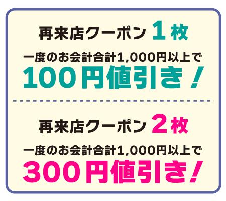 【再来店クーポン1枚】一度のお会計合計1,000円以上で100円値引き!【再来店クーポン2枚】一度のお会計合計2,000円以上で300円値引き!