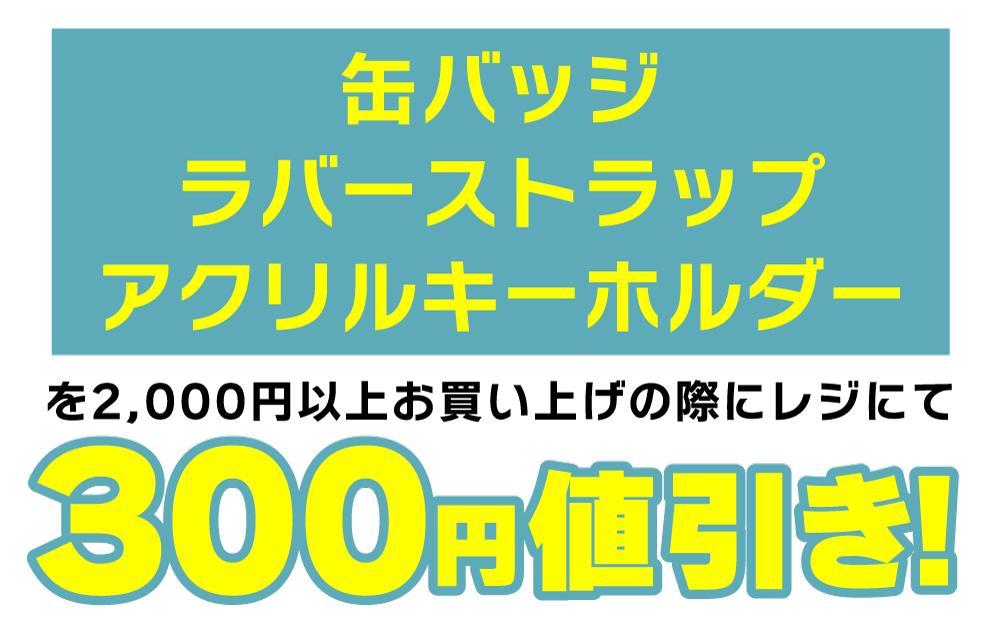 缶バッジ・ラバーストラップ・アクリルキーホルダーを2,000円以上お買い上げの際にレジにて300円値引き!