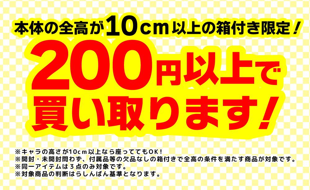 本体の全高が10cm以上限定!200円以上で買い取ります!※キャラの高さが10cm以上なら座っててもOK!