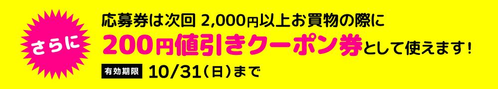 さらに、応募券が、次回2,000円以上お買物の際に200円値引きクーポン券として使えます!